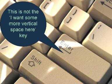 The Enter key is not the 'I want some more vertical space here' key!